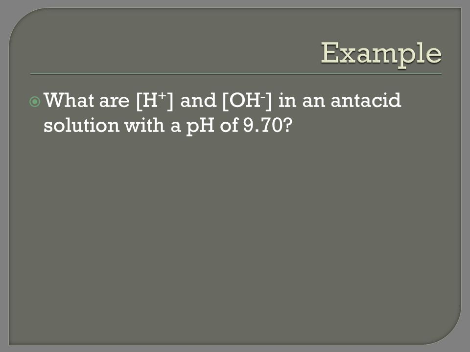 Example What are [H+] and [OH-] in an antacid solution with a pH of 9.70
